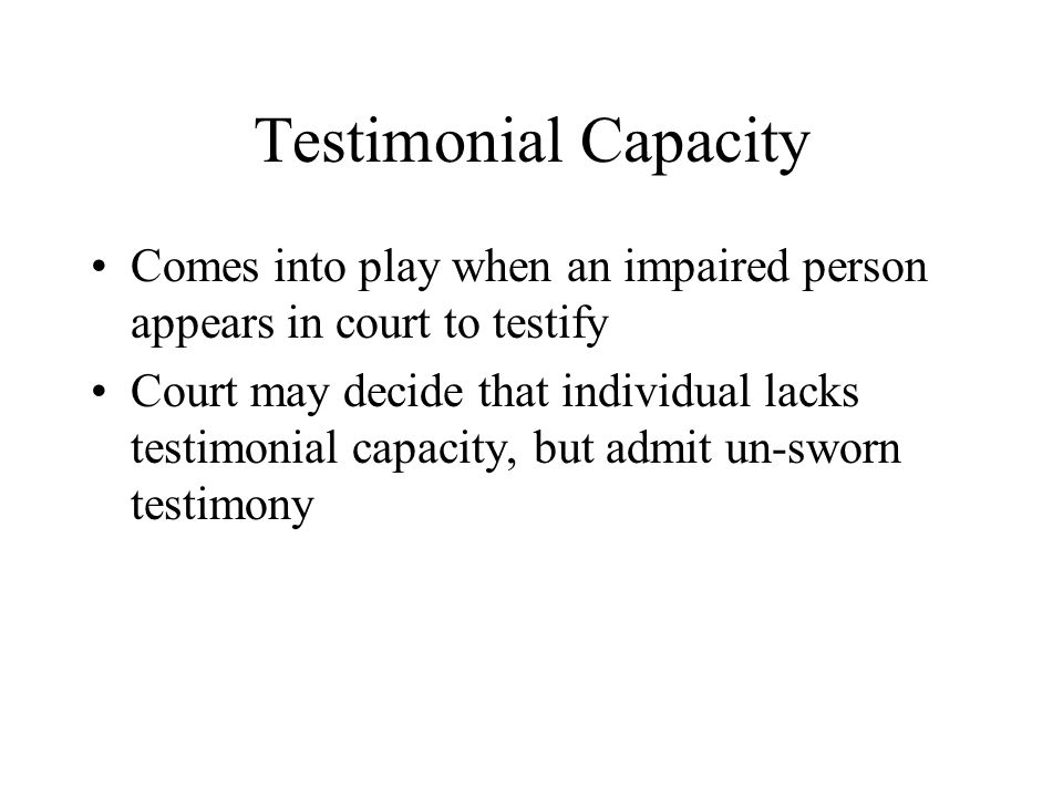 Testimonial Capacity Comes into play when an impaired person appears in court to testify.