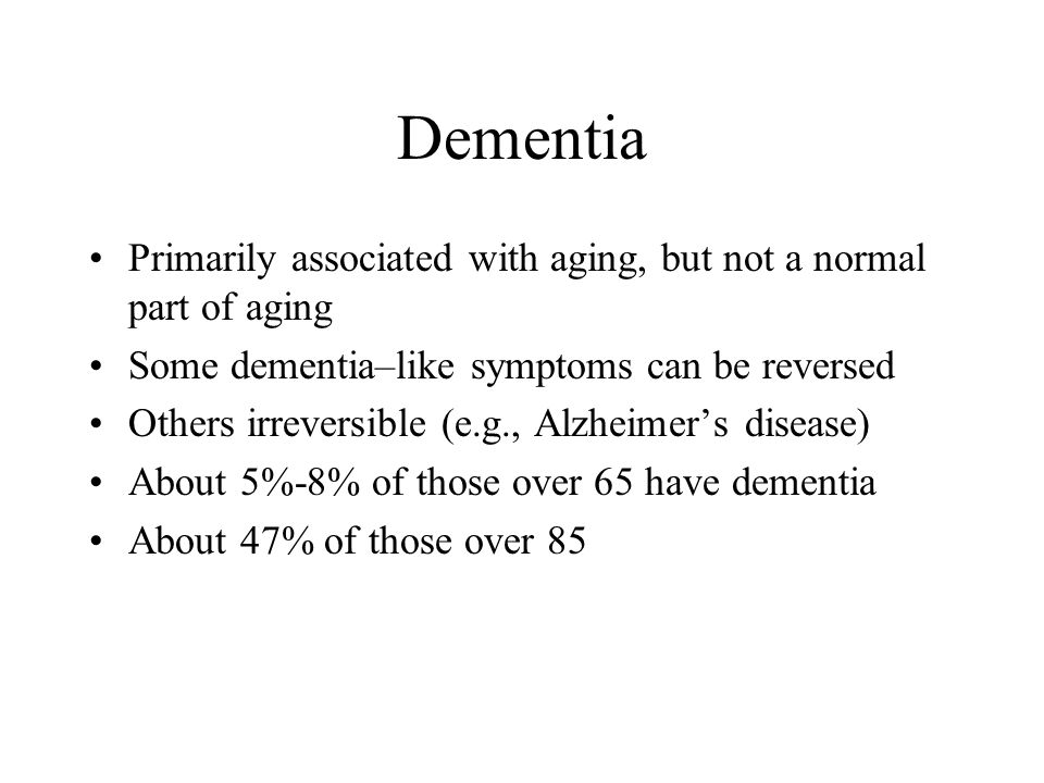 Dementia Primarily associated with aging, but not a normal part of aging. Some dementia–like symptoms can be reversed.