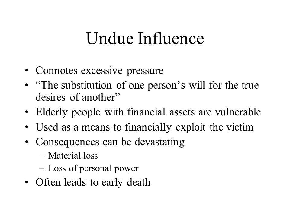 Undue Influence Connotes excessive pressure