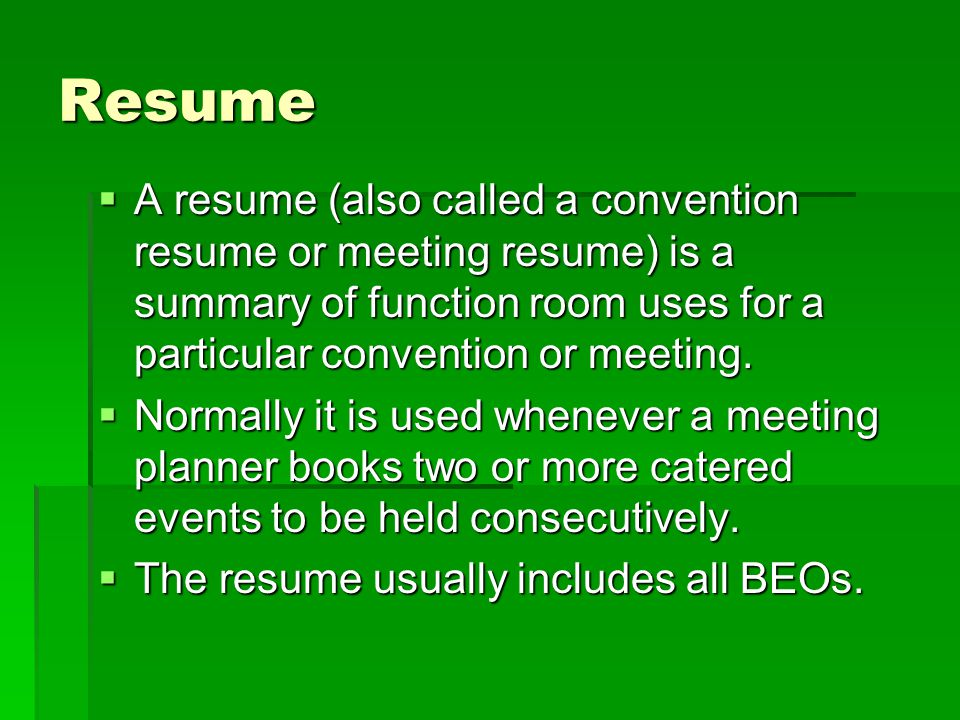 Resume A resume (also called a convention resume or meeting resume) is a summary of function room uses for a particular convention or meeting.