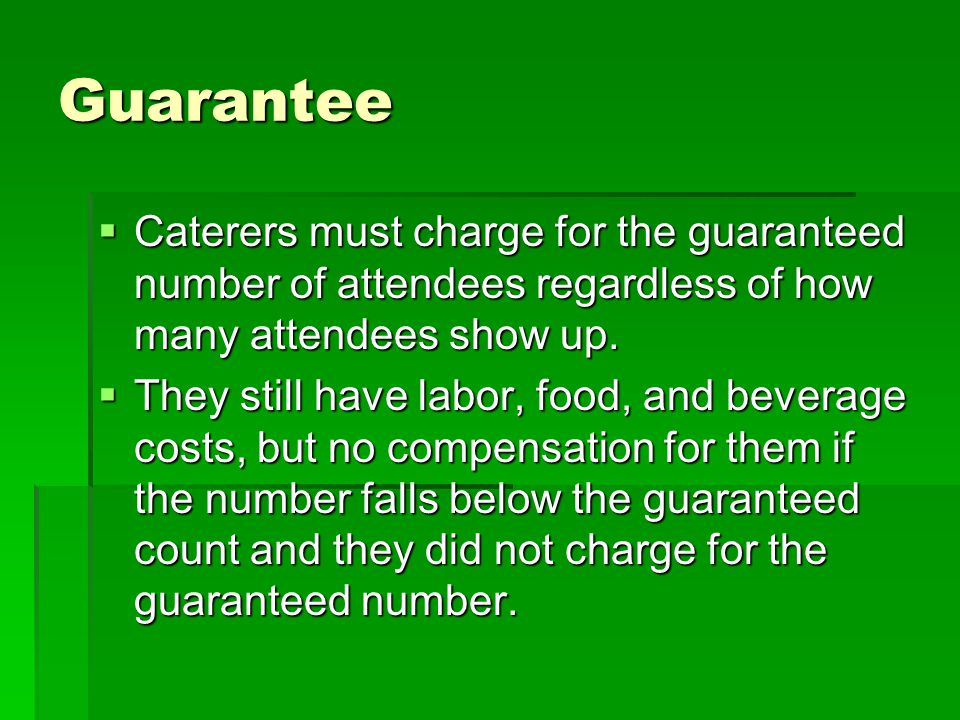 Guarantee Caterers must charge for the guaranteed number of attendees regardless of how many attendees show up.