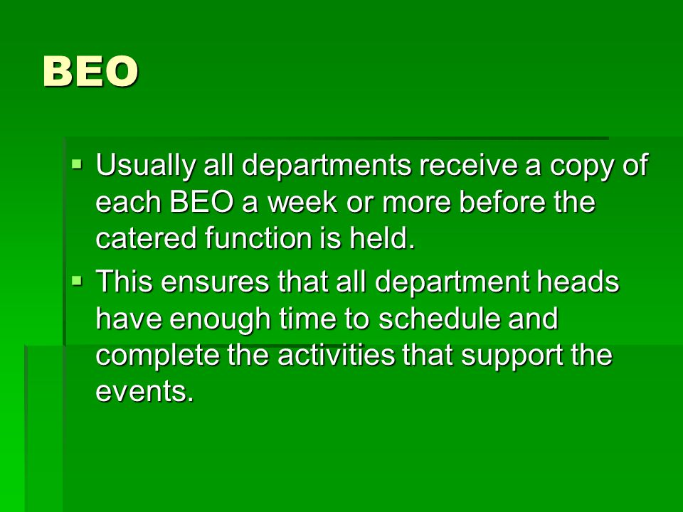 BEO Usually all departments receive a copy of each BEO a week or more before the catered function is held.