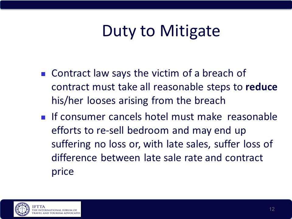 Duty to Mitigate Contract law says the victim of a breach of contract must take all reasonable steps to reduce his/her looses arising from the breach.