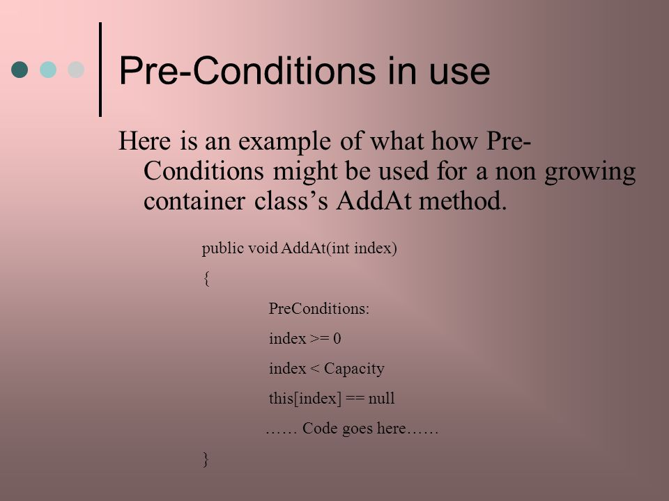 Pre-Conditions in use Here is an example of what how Pre-Conditions might be used for a non growing container class's AddAt method.