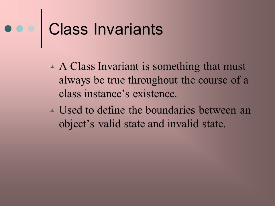 Class Invariants A Class Invariant is something that must always be true throughout the course of a class instance's existence.