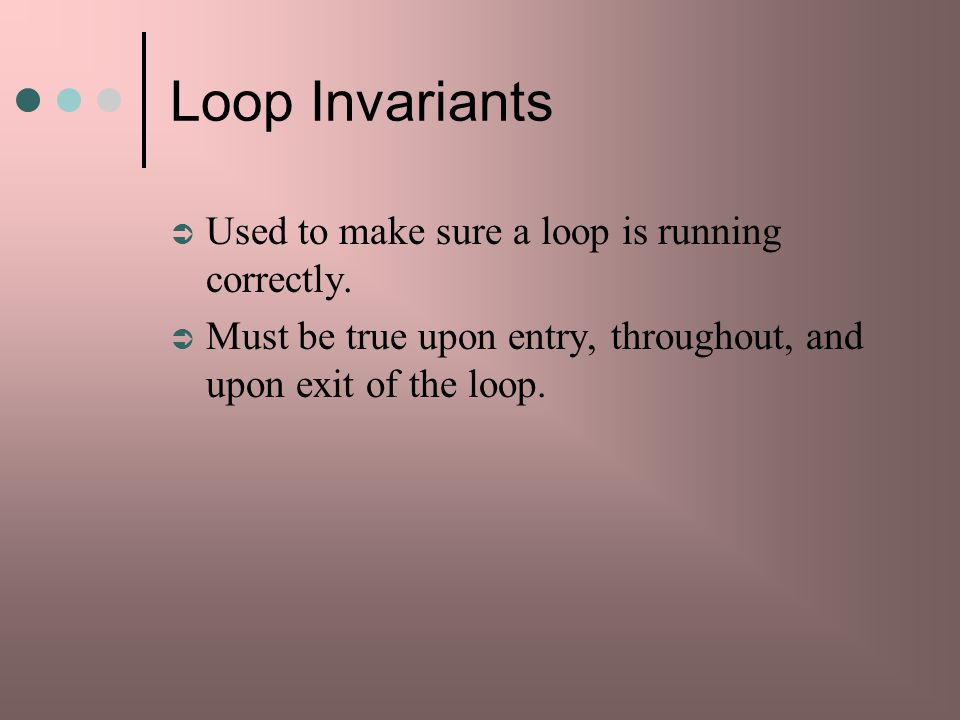 Loop Invariants Used to make sure a loop is running correctly.