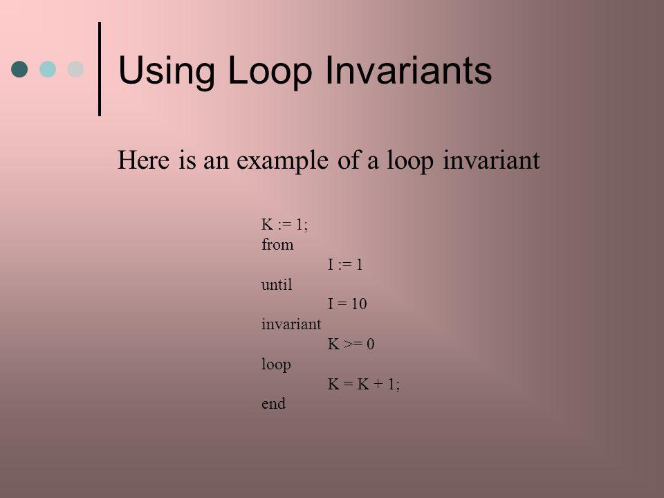 Using Loop Invariants Here is an example of a loop invariant K := 1;