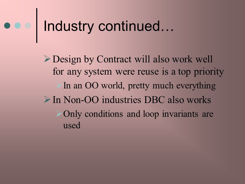Industry continued… Design by Contract will also work well for any system were reuse is a top priority.
