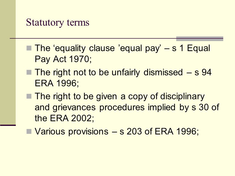Statutory terms The 'equality clause 'equal pay' – s 1 Equal Pay Act 1970; The right not to be unfairly dismissed – s 94 ERA 1996;