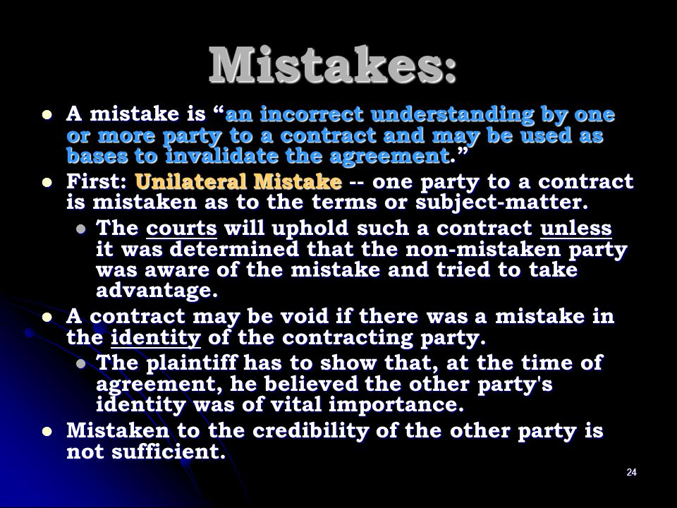 Mistakes: A mistake is an incorrect understanding by one or more party to a contract and may be used as bases to invalidate the agreement.