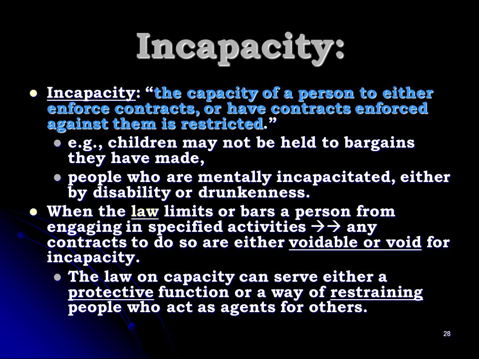 Incapacity: Incapacity: the capacity of a person to either enforce contracts, or have contracts enforced against them is restricted.
