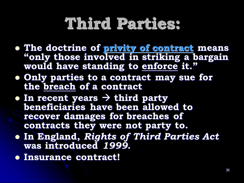 Third Parties: The doctrine of privity of contract means only those involved in striking a bargain would have standing to enforce it.