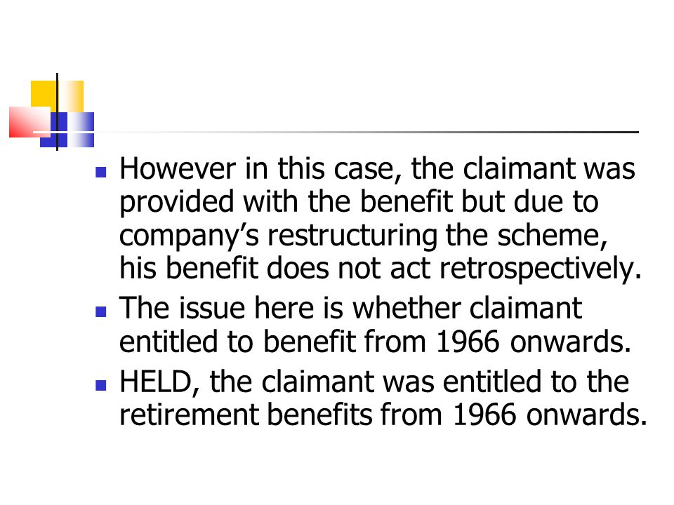 However in this case, the claimant was provided with the benefit but due to company's restructuring the scheme, his benefit does not act retrospectively.