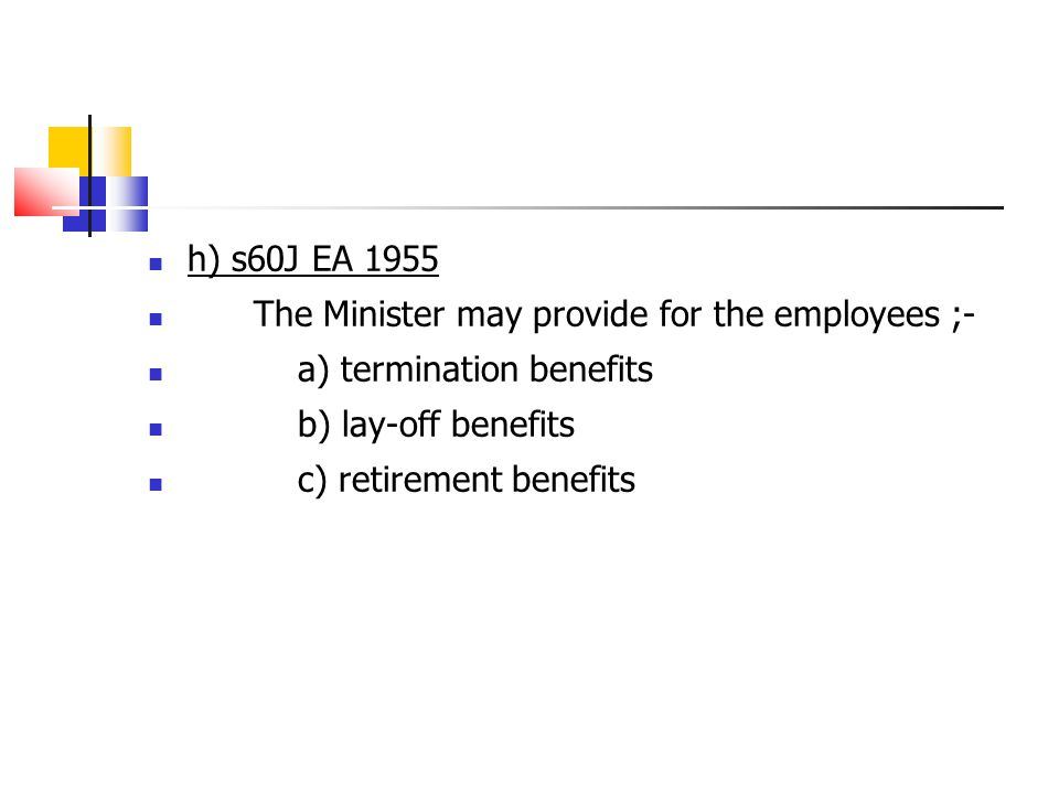 h) s60J EA 1955 The Minister may provide for the employees ;- a) termination benefits. b) lay-off benefits.