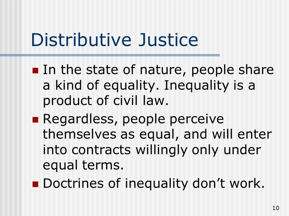 Distributive Justice In the state of nature, people share a kind of equality. Inequality is a product of civil law.
