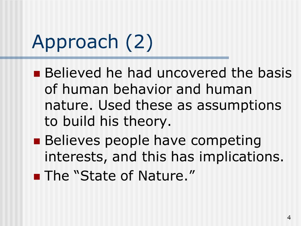 Approach (2) Believed he had uncovered the basis of human behavior and human nature. Used these as assumptions to build his theory.