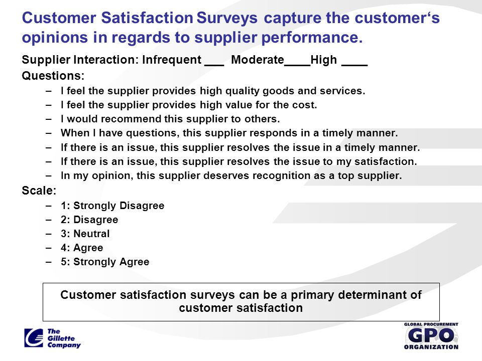 Customer Satisfaction Surveys capture the customer's opinions in regards to supplier performance.