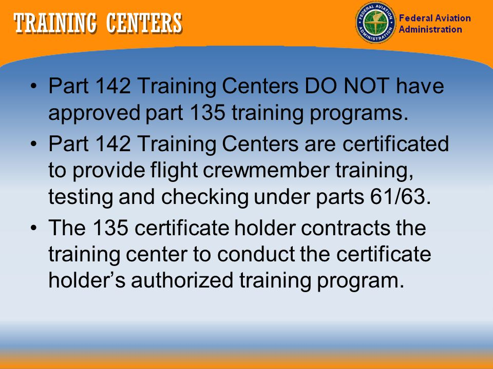 TRAINING CENTERS Part 142 Training Centers DO NOT have approved part 135 training programs.