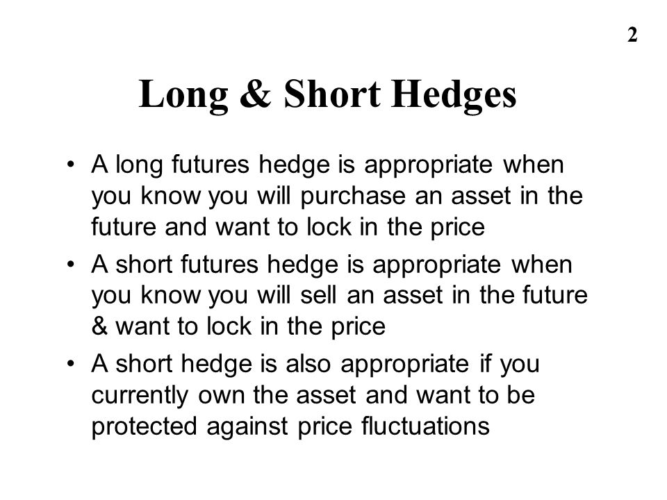 Long & Short Hedges A long futures hedge is appropriate when you know you will purchase an asset in the future and want to lock in the price.