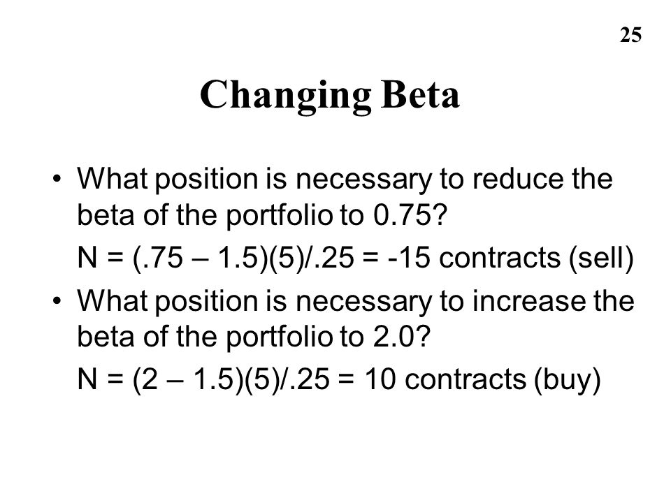 Changing Beta What position is necessary to reduce the beta of the portfolio to 0.75 N = (.75 – 1.5)(5)/.25 = -15 contracts (sell)