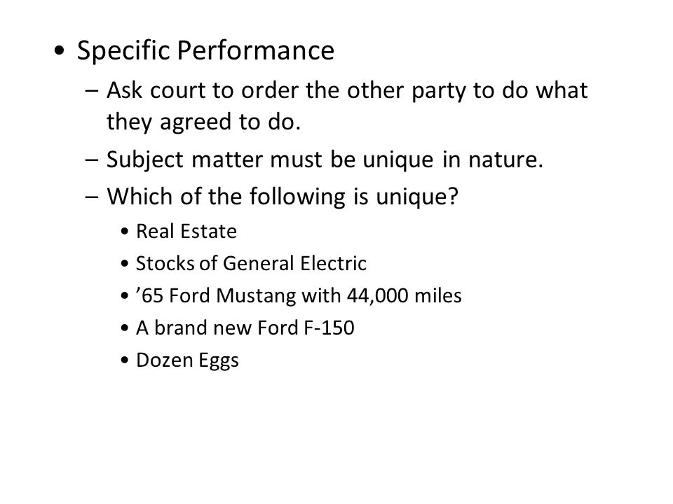 Specific Performance Ask court to order the other party to do what they agreed to do. Subject matter must be unique in nature.