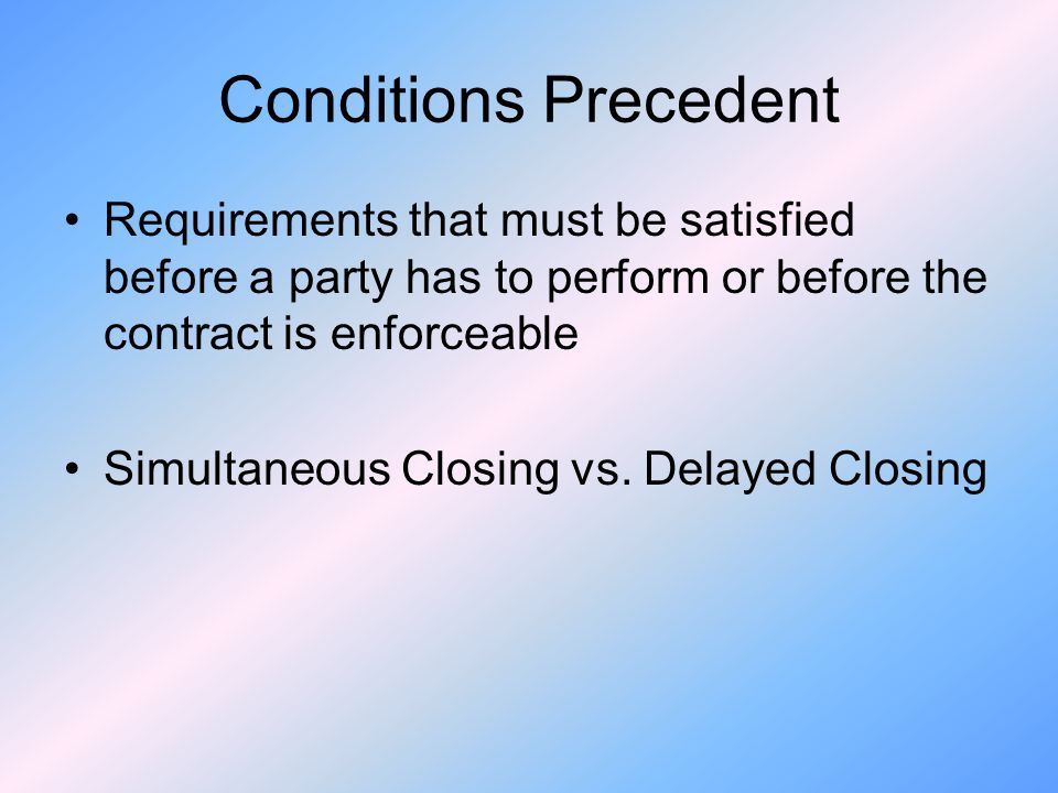 Conditions Precedent Requirements that must be satisfied before a party has to perform or before the contract is enforceable.