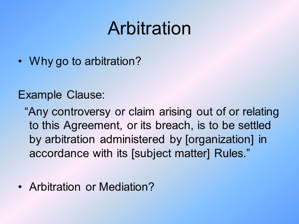 Arbitration Why go to arbitration Example Clause: