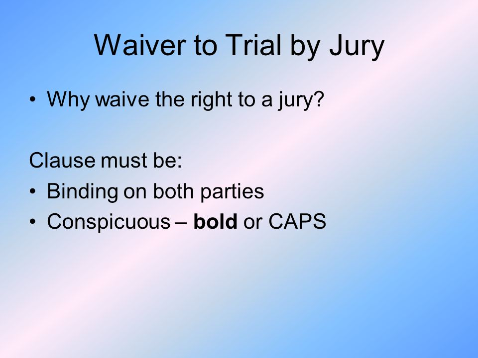 Waiver to Trial by Jury Why waive the right to a jury Clause must be: