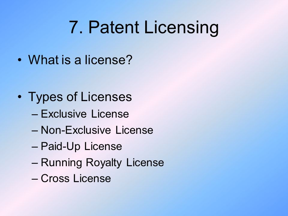 7. Patent Licensing What is a license Types of Licenses