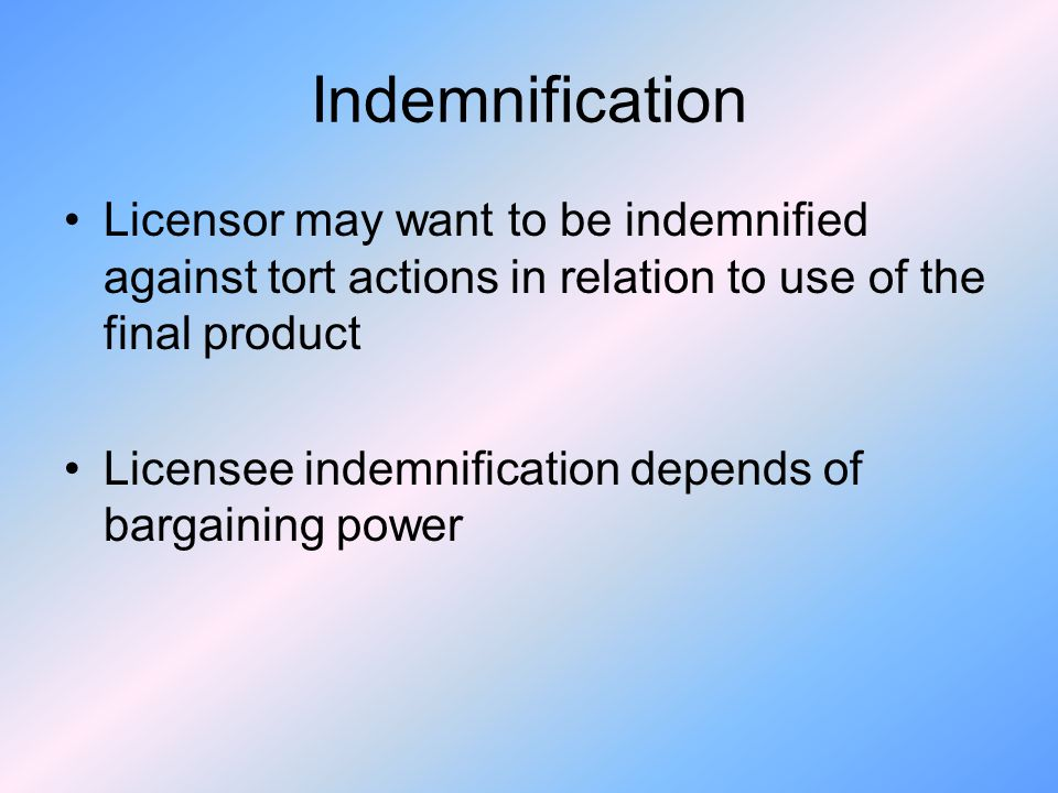Indemnification Licensor may want to be indemnified against tort actions in relation to use of the final product.
