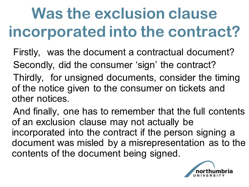 exclusion clause A clause which excludes or restricts liability (section 13(1), unfair contract terms act 1977) this term includes clauses which: this term includes clauses which: make the liability or its.