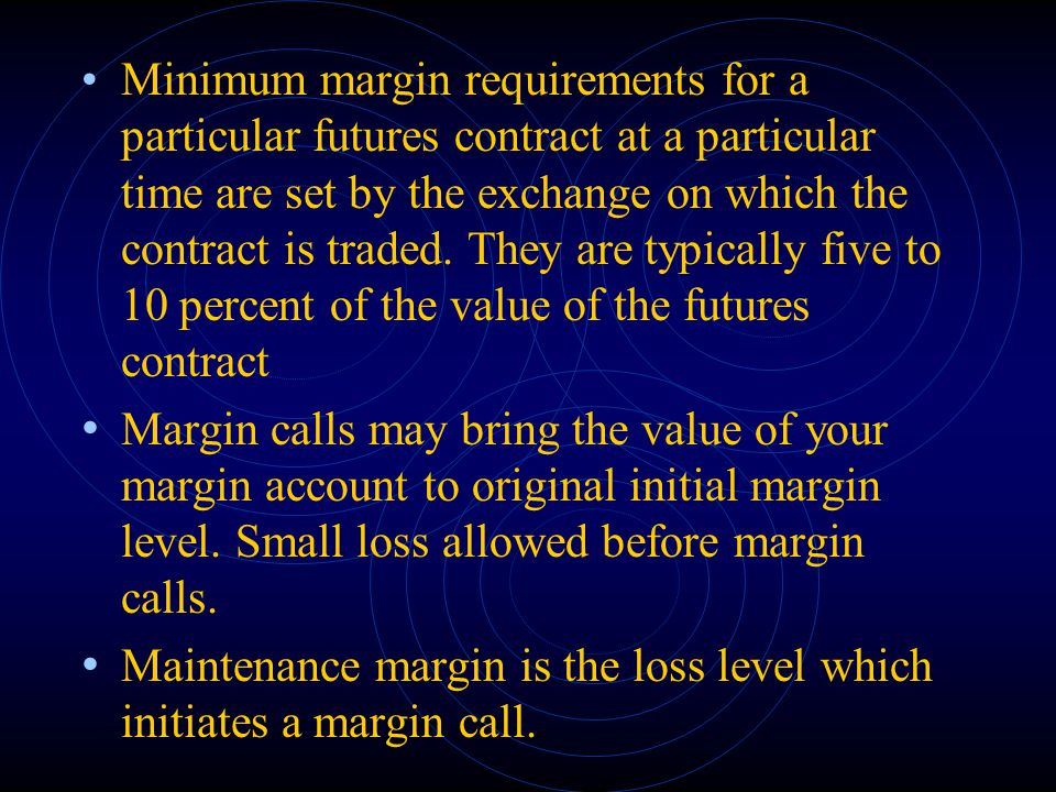 Minimum margin requirements for a particular futures contract at a particular time are set by the exchange on which the contract is traded. They are typically five to 10 percent of the value of the futures contract
