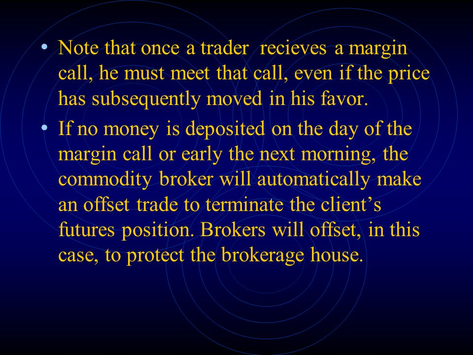 Note that once a trader recieves a margin call, he must meet that call, even if the price has subsequently moved in his favor.