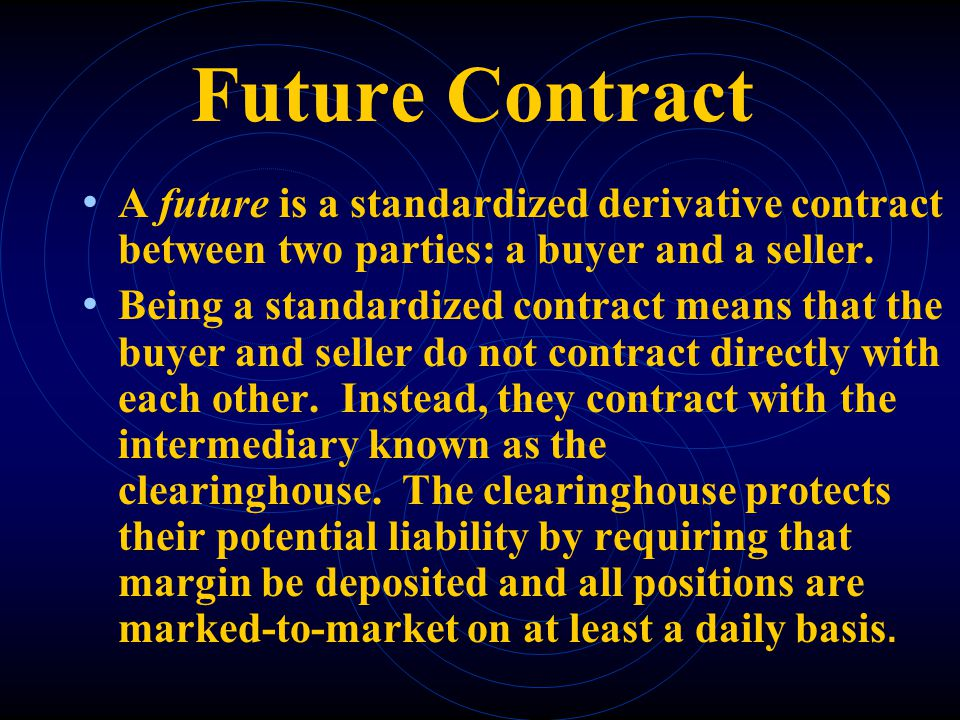 Future Contract A future is a standardized derivative contract between two parties: a buyer and a seller.