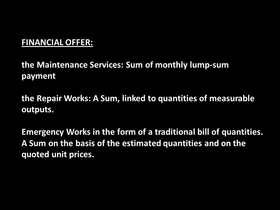 financial offer: the Maintenance Services: Sum of monthly lump-sum payment. the Repair Works: A Sum, linked to quantities of measurable outputs.