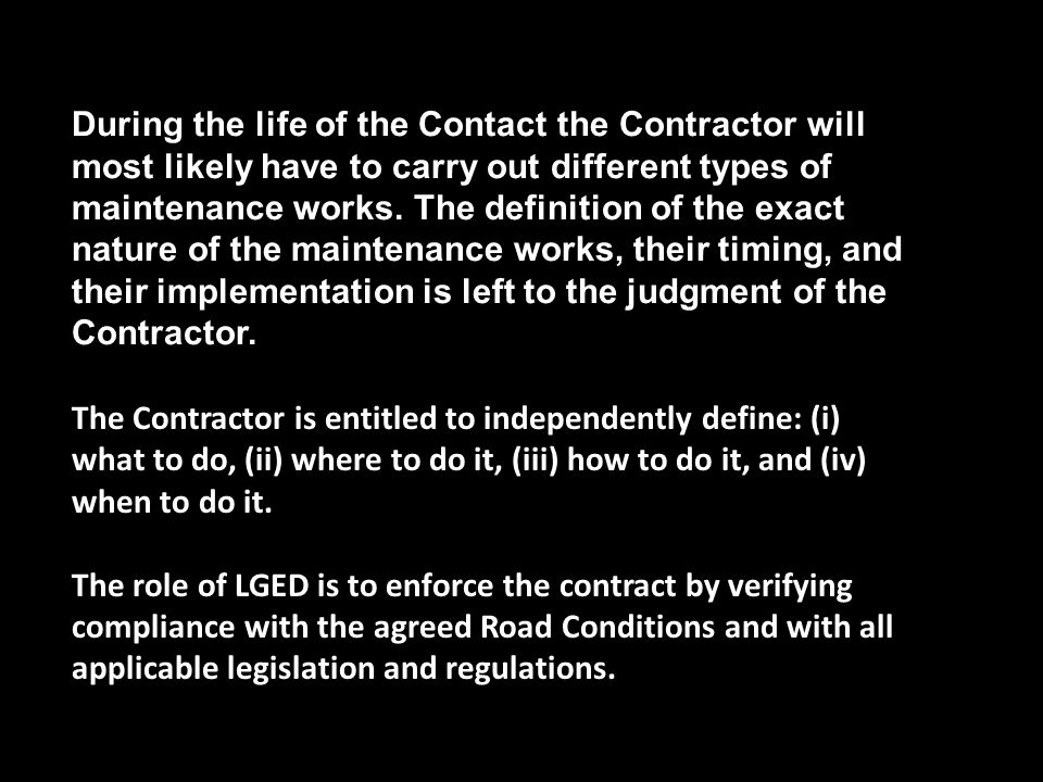 During the life of the Contact the Contractor will most likely have to carry out different types of maintenance works. The definition of the exact nature of the maintenance works, their timing, and their implementation is left to the judgment of the Contractor.