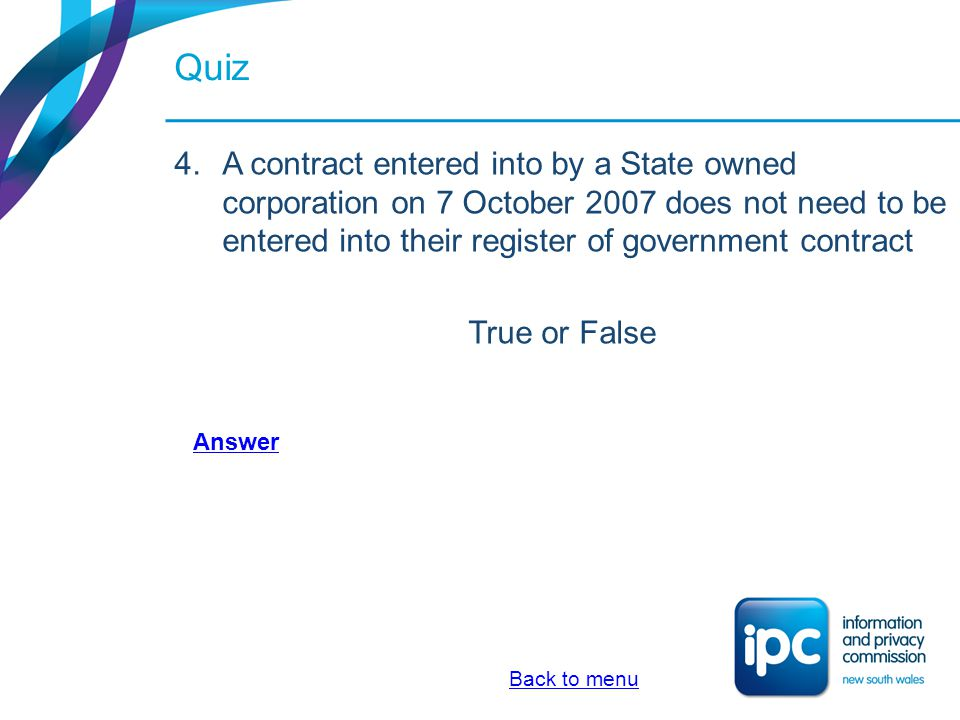 Quiz A contract entered into by a State owned corporation on 7 October 2007 does not need to be entered into their register of government contract.