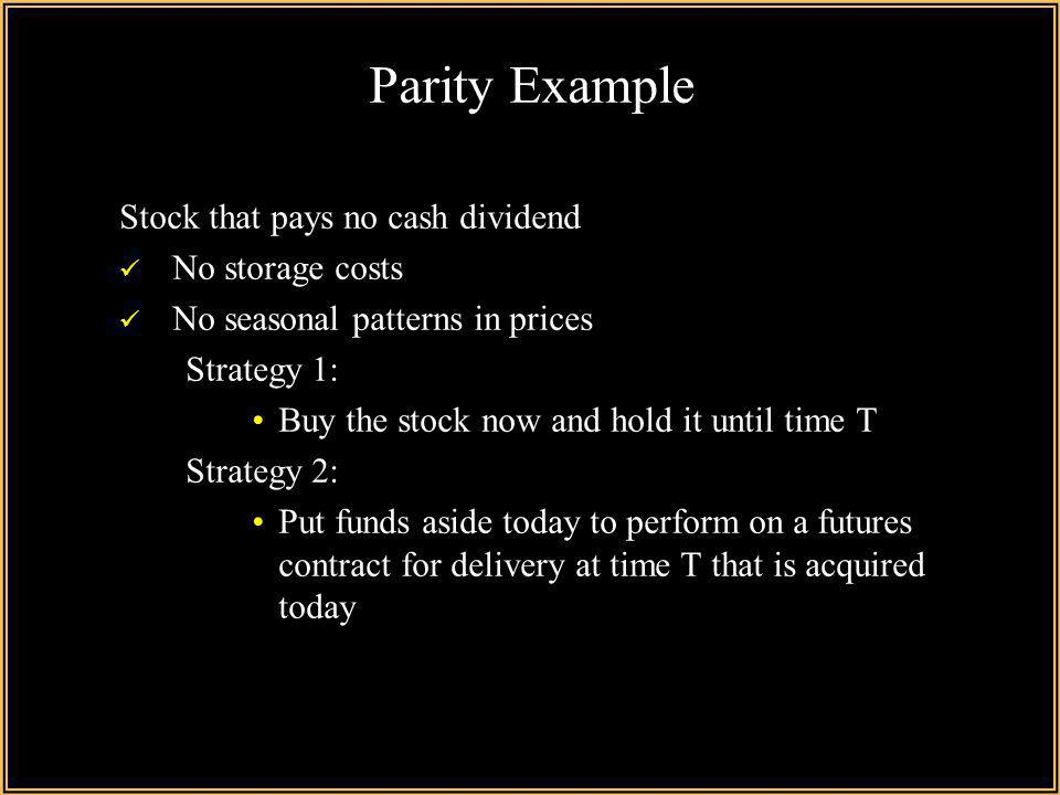 Parity Example Stock that pays no cash dividend No storage costs