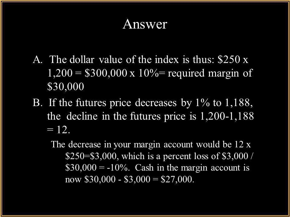 Answer A. The dollar value of the index is thus: $250 x 1,200 = $300,000 x 10%= required margin of $30,000.