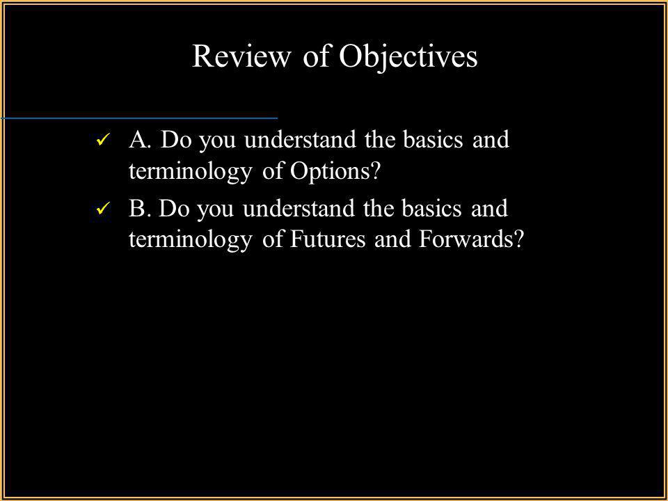Review of Objectives A. Do you understand the basics and terminology of Options
