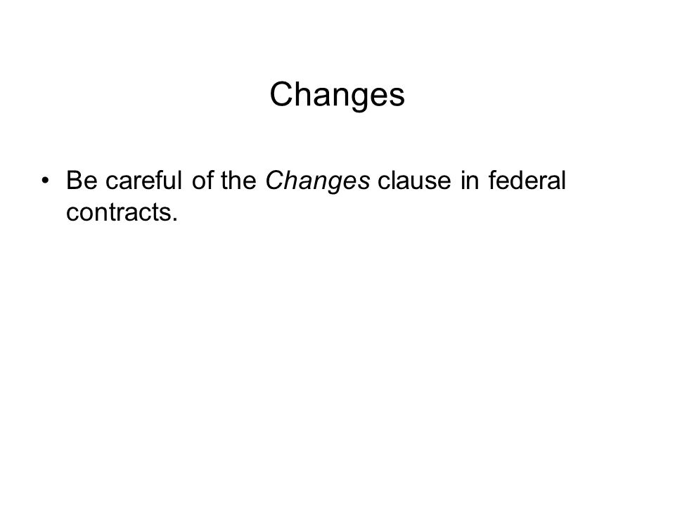 Changes Be careful of the Changes clause in federal contracts.