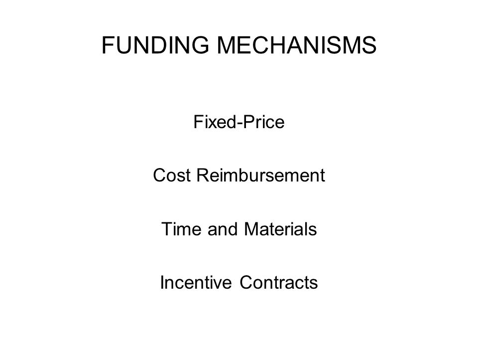 FUNDING MECHANISMS Fixed-Price Cost Reimbursement Time and Materials