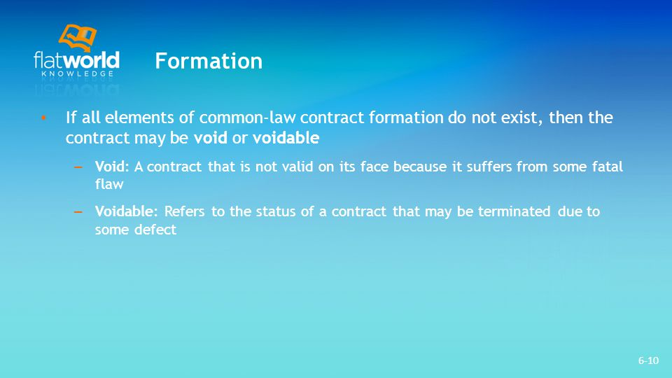 Formation If all elements of common-law contract formation do not exist, then the contract may be void or voidable.