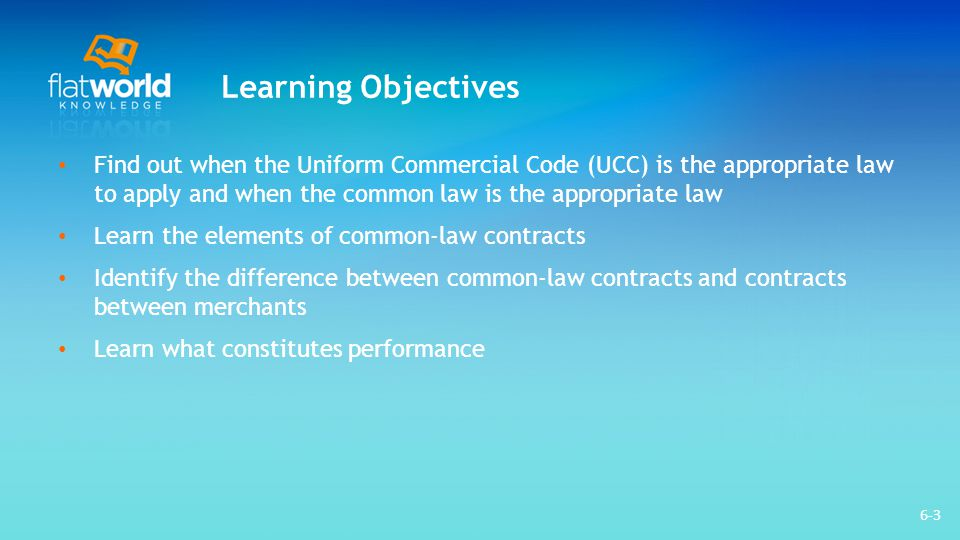 Learning Objectives Find out when the Uniform Commercial Code (UCC) is the appropriate law to apply and when the common law is the appropriate law.