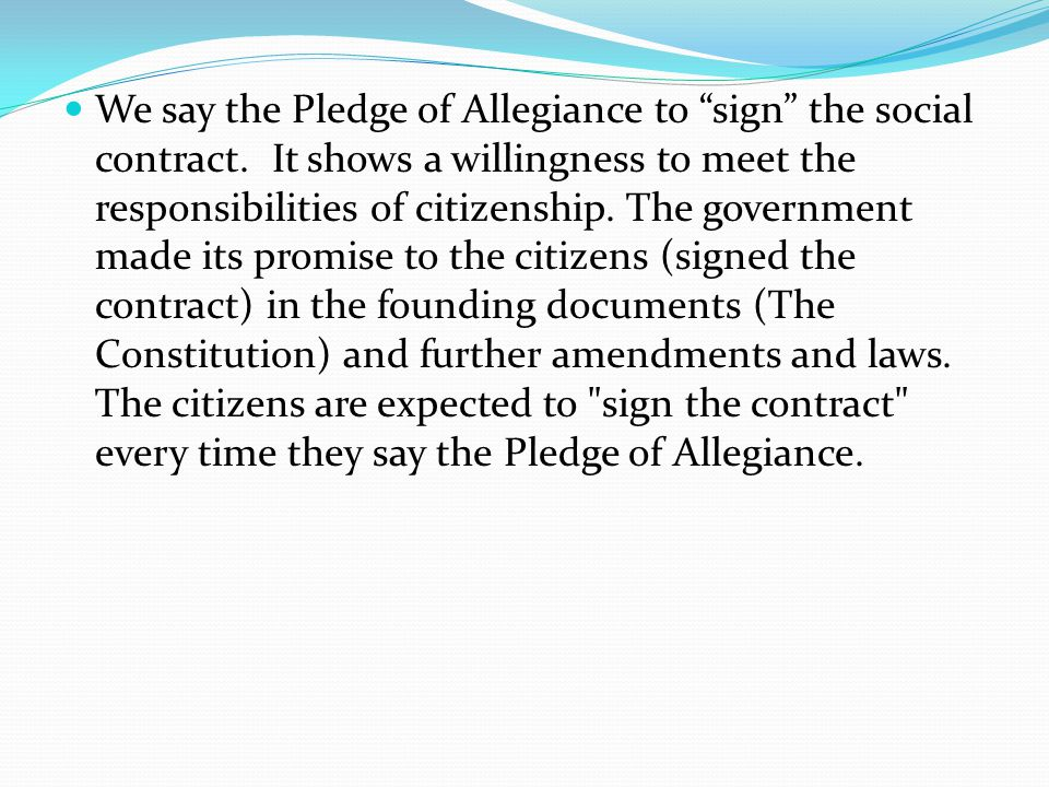 We say the Pledge of Allegiance to sign the social contract