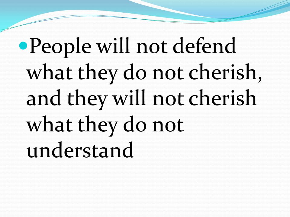 People will not defend what they do not cherish, and they will not cherish what they do not understand