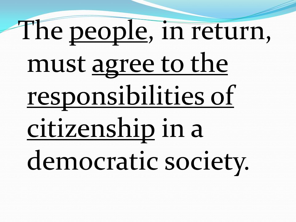 The people, in return, must agree to the responsibilities of citizenship in a democratic society.