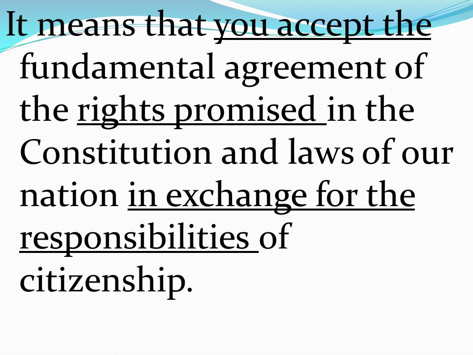 It means that you accept the fundamental agreement of the rights promised in the Constitution and laws of our nation in exchange for the responsibilities of citizenship.