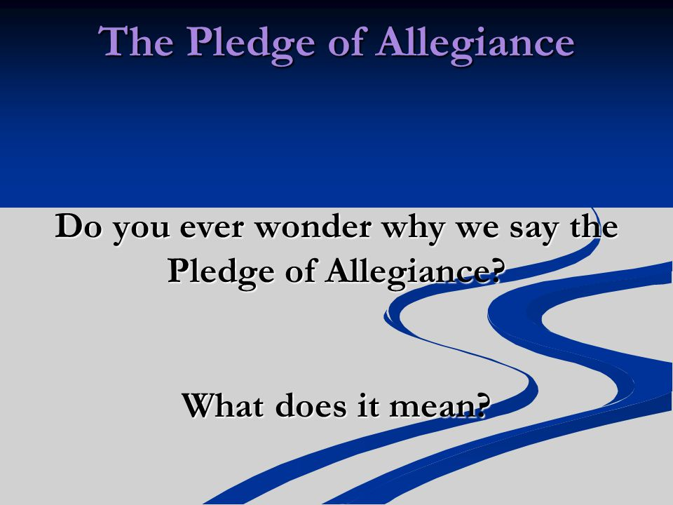 The Pledge of Allegiance Do you ever wonder why we say the Pledge of Allegiance What does it mean