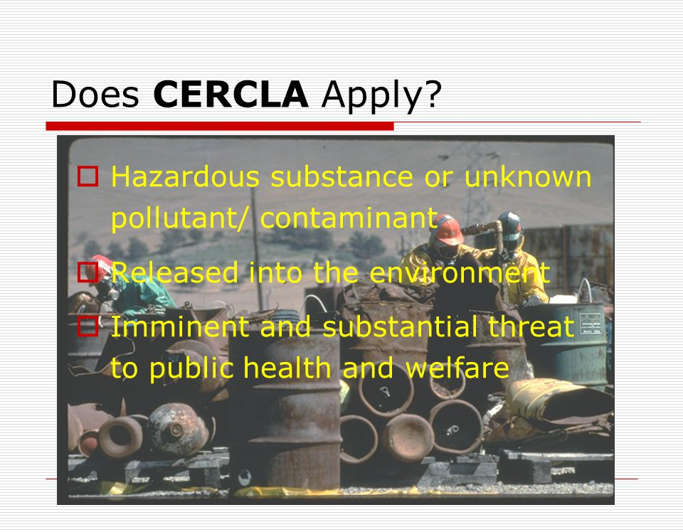 Does CERCLA Apply Hazardous substance or unknown pollutant/ contaminant. Released into the environment.